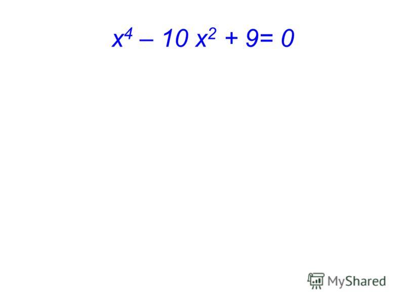 х 4 – 10 х 2 + 9= 0