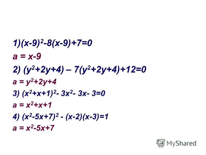 1)(х-9) 2 -8(х-9)+7=0 а = х-9 2) (у 2 +2у+4) – 7(у 2 +2у+4)+12=0 а = у 2 +2у+4 3) (х 2 +х+1) 2 - 3х 2 - 3х- 3=0 а = х 2 +х+1 4) (х 2 -5х+7) 2 - (х-2)(х-3)=1 а = х 2 -5х+7