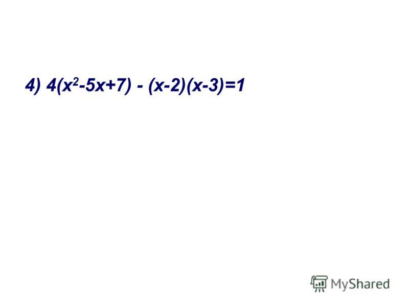4) 4(х 2 -5х+7) - (х-2)(х-3)=1