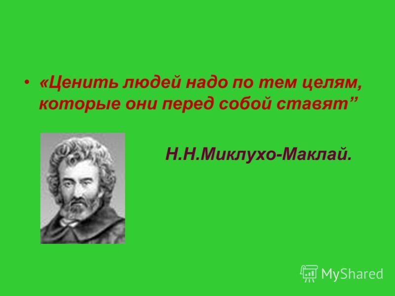 «Ценить людей надо по тем целям, которые они перед собой ставят Н.Н.Миклухо-Маклай.
