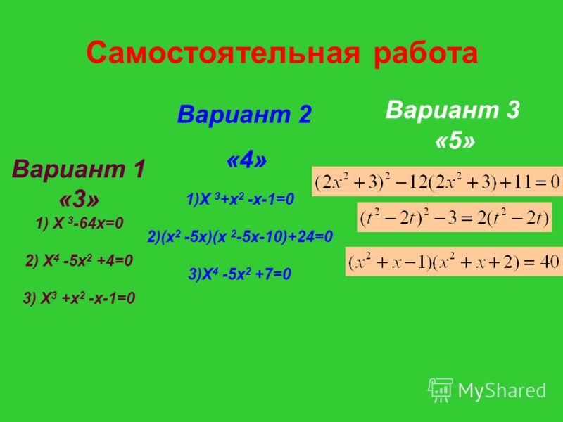 Самостоятельная работа Вариант 1 «3» 1) Х 3 -64х=0 2) Х 4 -5х 2 +4=0 3) Х 3 +х 2 -х-1=0 Вариант 2 «4» 1)Х 3 +х 2 -х-1=0 2)(х 2 -5х)(х 2 -5х-10)+24=0 3)Х 4 -5х 2 +7=0 Вариант 3 «5»