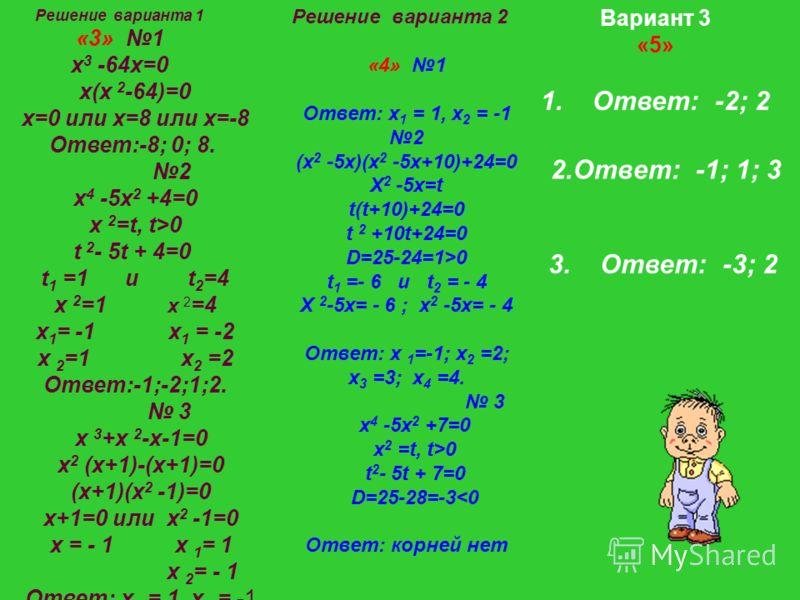 2.Ответ: -1; 1; 3 Вариант 3 «5» 1. Ответ: -2; 2 3. Ответ: -3; 2 Решение варианта 1 «3» 1 х 3 -64х=0 х(х 2 -64)=0 х=0 или х=8 или х=-8 Ответ:-8; 0; 8. 2 х 4 -5х 2 +4=0 х 2 =t, t>0 t 2 - 5t + 4=0 t 1 =1 и t 2 =4 х 2 =1 х 2 =4 х 1 = -1 х 1 = -2 х 2 =1 х
