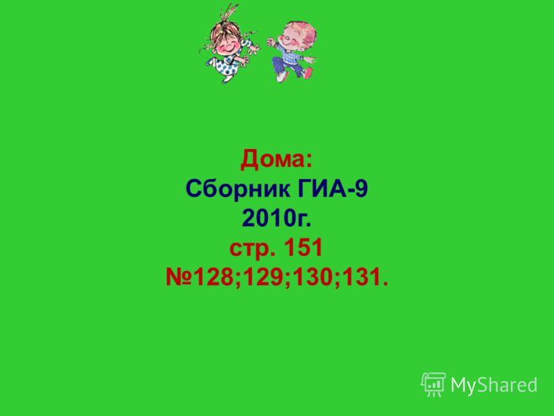 Дома: Сборник ГИА-9 2010г. стр. 151 128;129;130;131.