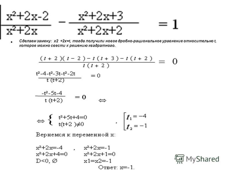 Сделаем замену: х2 +2х=t, тогда получили новое дробно-рациональное уравнение относительно t, которое можно свести к решению квадратного.