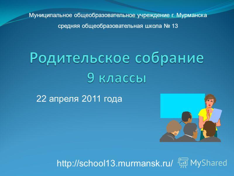 22 апреля 2011 года Муниципальное общеобразовательное учреждение г. Мурманска средняя общеобразовательная школа 13 http://school13.murmansk.ru/