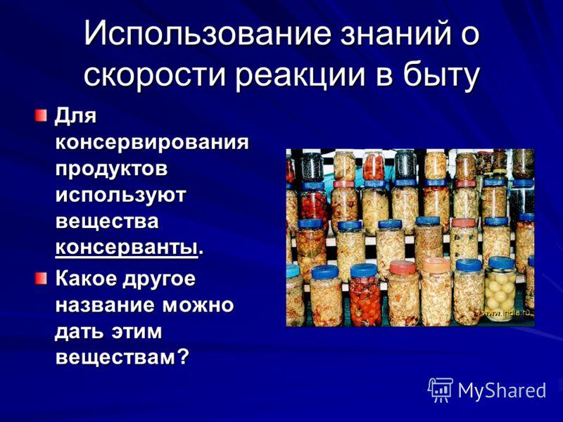 Использование знаний о скорости реакции в быту Для консервирования продуктов используют вещества консерванты. Какое другое название можно дать этим веществам?