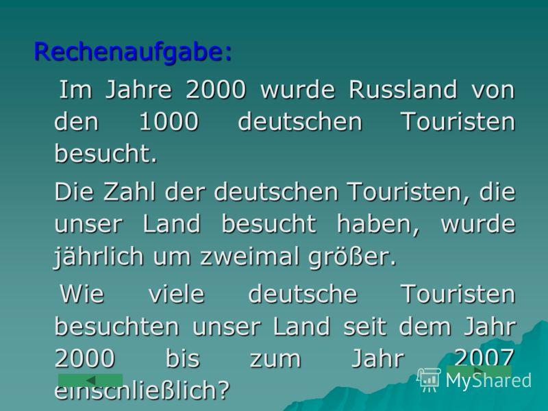 Rechenaufgabe: Im Jahre 2000 wurde Russland von den 1000 deutschen Touristen besucht. Im Jahre 2000 wurde Russland von den 1000 deutschen Touristen besucht. Die Zahl der deutschen Touristen, die unser Land besucht haben, wurde jährlich um zweimal grö