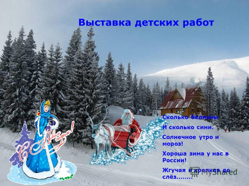 Выставка детских работ Сколько белизны И сколько сини. Солнечное утро и мороз! Хороша зима у нас в России! Жгучая и крепкая до слёз........