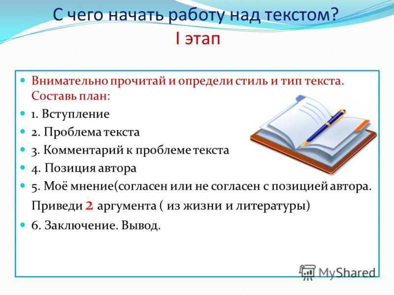 С чего начать работу над текстом? I этап Внимательно прочитай и определи стиль и тип текста. Составь план: 1. Вступление 2. Проблема текста 3. Комментарий к проблеме текста 4. Позиция автора 5. Моё мнение(согласен или не согласен с позицией автора. П