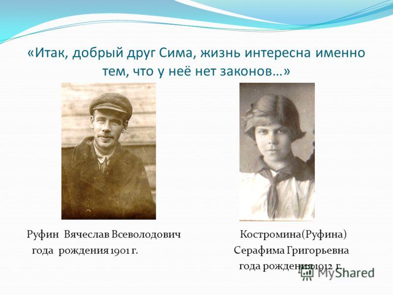 «Итак, добрый друг Сима, жизнь интересна именно тем, что у неё нет законов…» Руфин Вячеслав Всеволодович Костромина(Руфина) года рождения 1901 г. Серафима Григорьевна года рождения 1912 г.