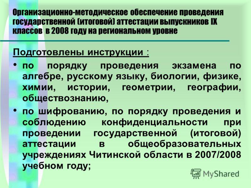 Организационно-методическое обеспечение проведения государственной (итоговой) аттестации выпускников IX классов в 2008 году на региональном уровне Подготовлены инструкции : по порядку проведения экзамена по алгебре, русскому языку, биологии, физике,