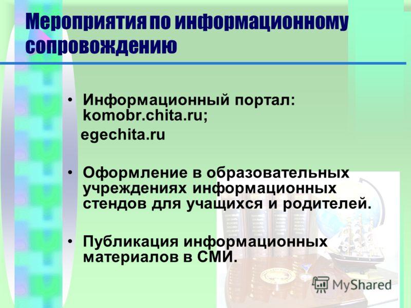 Мероприятия по информационному сопровождению Информационный портал: komobr.chita.ru; egechita.ru Оформление в образовательных учреждениях информационных стендов для учащихся и родителей. Публикация информационных материалов в СМИ.
