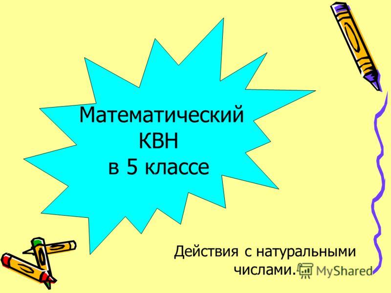 Математический КВН в 5 классе Действия с натуральными числами.