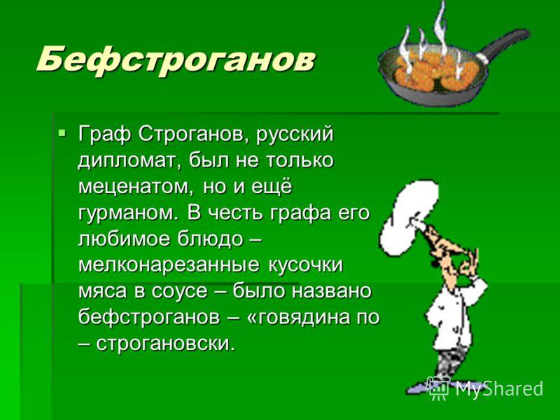 Бефстроганов Граф Строганов, русский дипломат, был не только меценатом, но и ещё гурманом. В честь графа его любимое блюдо – мелконарезанные кусочки мяса в соусе – было названо бефстроганов – «говядина по – строгановски. Граф Строганов, русский дипло