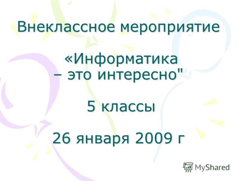 Внеклассное мероприятие «Информатика – это интересно 5 классы 26 января 2009 г