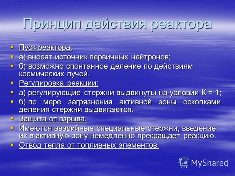 Принцип действия реактора Пуск реактора: Пуск реактора: а) вносят источник первичных нейтронов; а) вносят источник первичных нейтронов; б) возможно спонтанное деление по действиям космических лучей. б) возможно спонтанное деление по действиям космиче