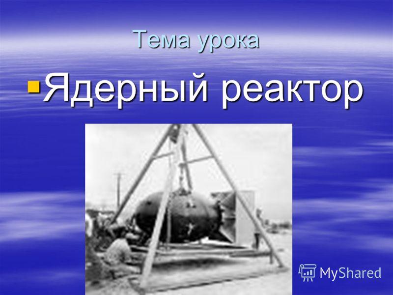 Тема урока Ядерный реактор Ядерный реактор