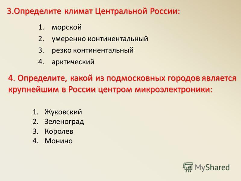 3.Определите климат Центральной России: 1.морской 2.умеренно континентальный 3.резко континентальный 4.арктический 4.Определите, какой из подмосковных городов является крупнейшим в России центром микроэлектроники: 4. Определите, какой из подмосковных