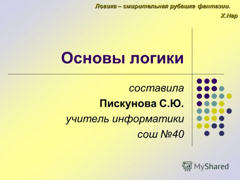 Основы логики составила Пискунова С.Ю. учитель информатики сош 40 Логика – смирительная рубашка фантазии. Х.Нар