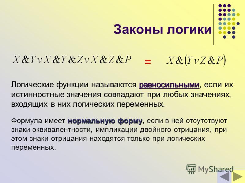 Законы логики равносильными Логические функции называются равносильными, если их истинностные значения совпадают при любых значениях, входящих в них логических переменных. = нормальную форму Формула имеет нормальную форму, если в ней отсутствуют знак