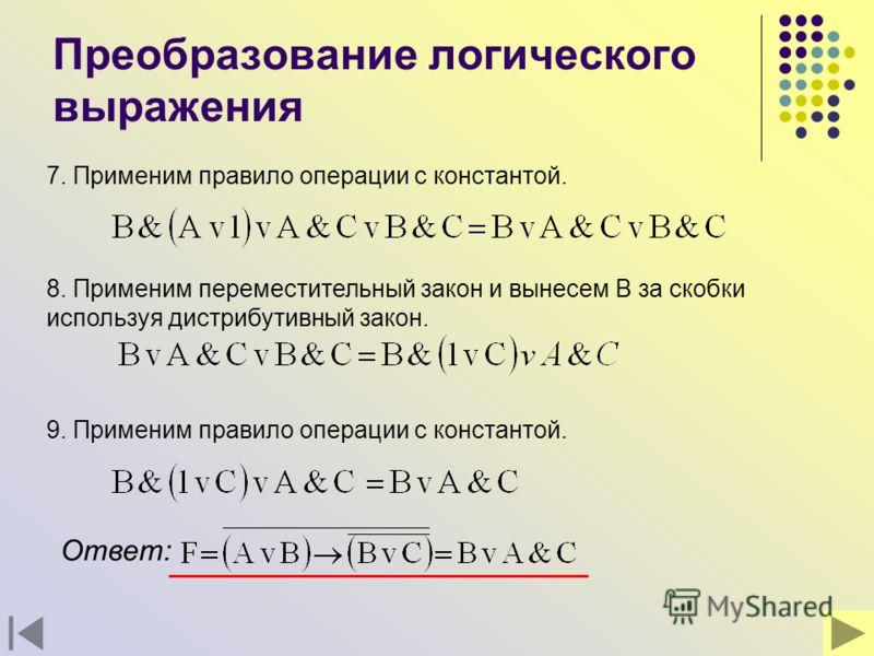 Преобразование логического выражения 7. Применим правило операции с константой. 8. Применим переместительный закон и вынесем В за скобки используя дистрибутивный закон. 9. Применим правило операции с константой. Ответ: