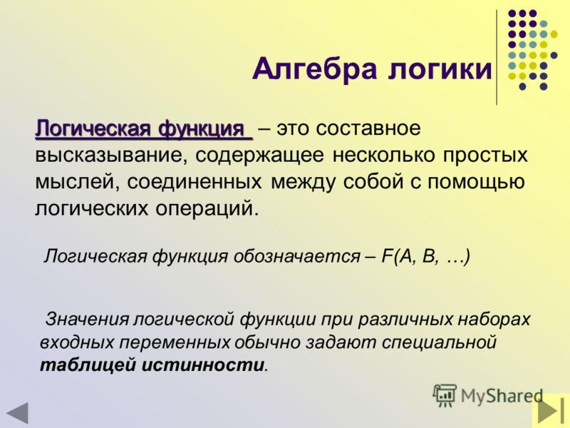 Алгебра логики Логическая функция обозначается – F(A, B, …) Логическая функция Логическая функция – это составное высказывание, содержащее несколько простых мыслей, соединенных между собой с помощью логических операций. Значения логической функции пр