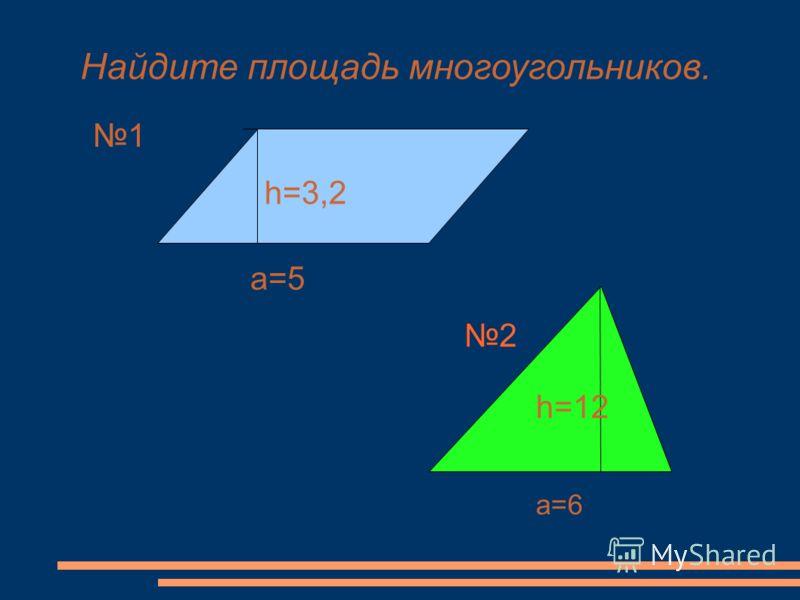 Найдите площадь многоугольников. 1 h=3,2 a=5 a=6 h=12 2