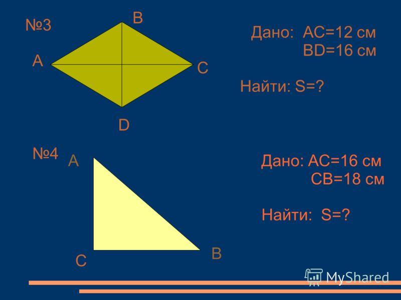3 А В С D Дано: АС=12 см ВD=16 см Найти: S=? 4 А С В Дано: АС=16 см СВ=18 см Найти: S=?