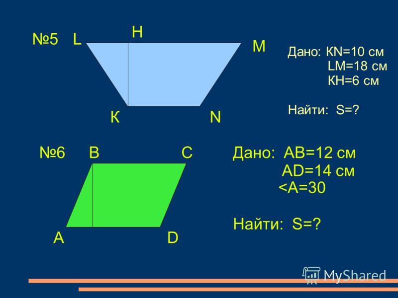 5 К L М N Н Дано: КN=10 см LМ=18 см КН=6 см Найти: S=? 6 А ВС D Дано: АВ=12 см АD=14 см Найти: S=?