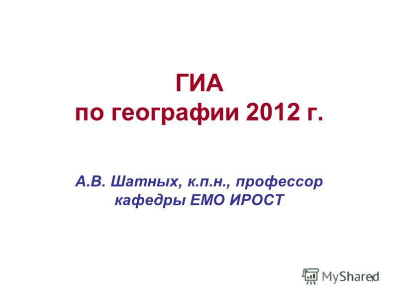 1 ГИА по географии 2012 г. А.В. Шатных, к.п.н., профессор кафедры ЕМО ИРОСТ
