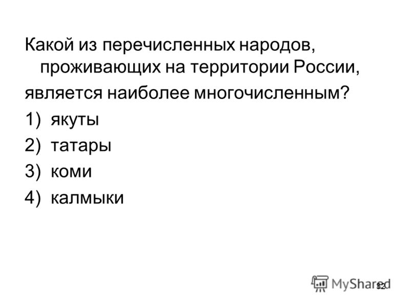 32 Какой из перечисленных народов, проживающих на территории России, является наиболее многочисленным? 1) якуты 2) татары 3) коми 4) калмыки