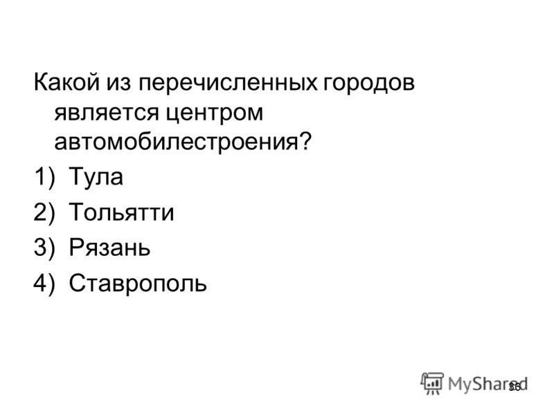 36 Какой из перечисленных городов является центром автомобилестроения? 1) Тула 2) Тольятти 3) Рязань 4) Ставрополь