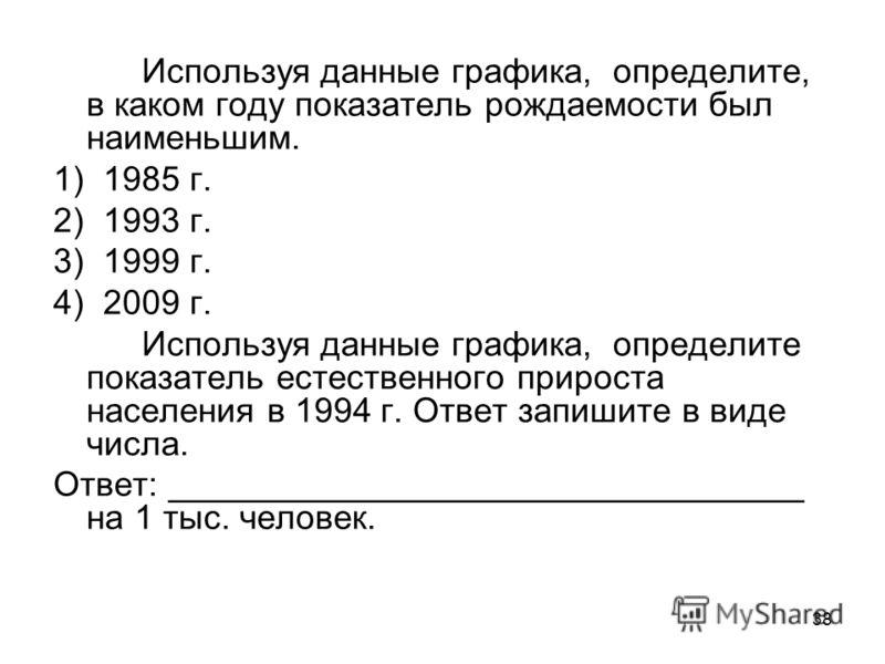 38 Используя данные графика, определите, в каком году показатель рождаемости был наименьшим. 1) 1985 г. 2) 1993 г. 3) 1999 г. 4) 2009 г. Используя данные графика, определите показатель естественного прироста населения в 1994 г. Ответ запишите в виде