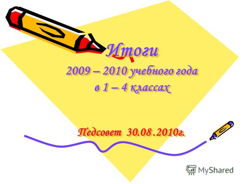 Итоги 2009 – 2010 учебного года в 1 – 4 классах Педсовет 30.08.2010г.