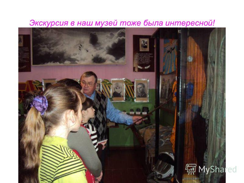 Экскурсия в наш музей тоже была интересной!