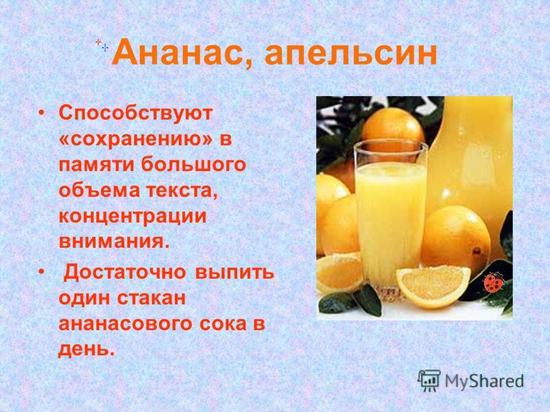 Ананас, апельсин Способствуют «сохранению» в памяти большого объема текста, концентрации внимания. Достаточно выпить один стакан ананасового сока в день.