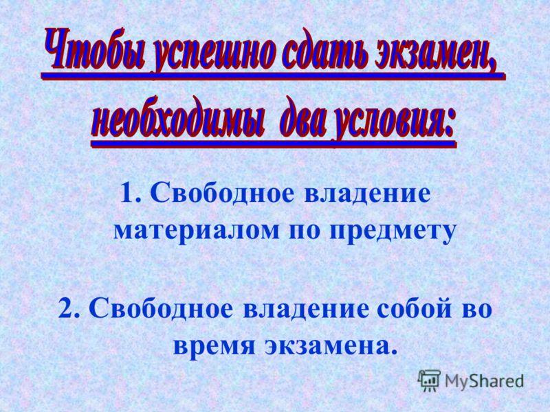 1. Свободное владение материалом по предмету 2. Свободное владение собой во время экзамена.