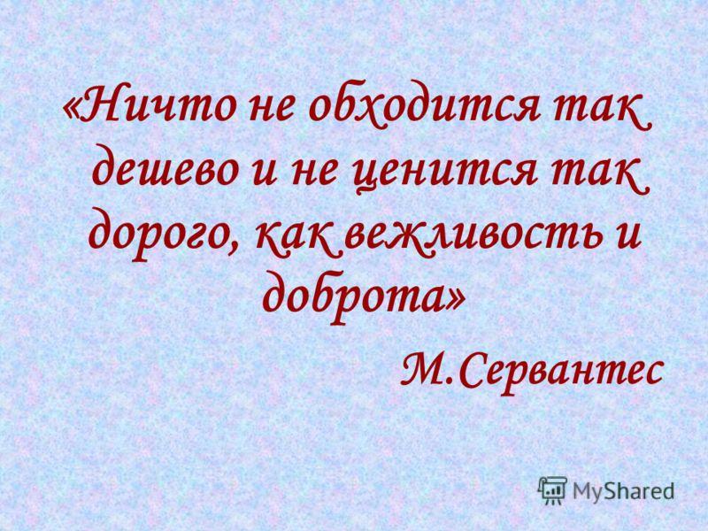«Ничто не обходится так дешево и не ценится так дорого, как вежливость и доброта» М.Сервантес