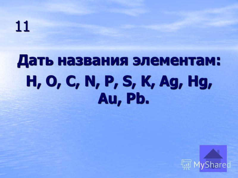 11 Дать названия элементам: H, O, C, N, P, S, K, Ag, Hg, Au, Pb.
