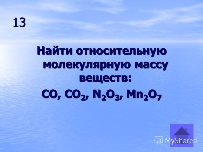 13 Найти относительную молекулярную массу веществ: CO, CO 2, N 2 O 3, Mn 2 O 7