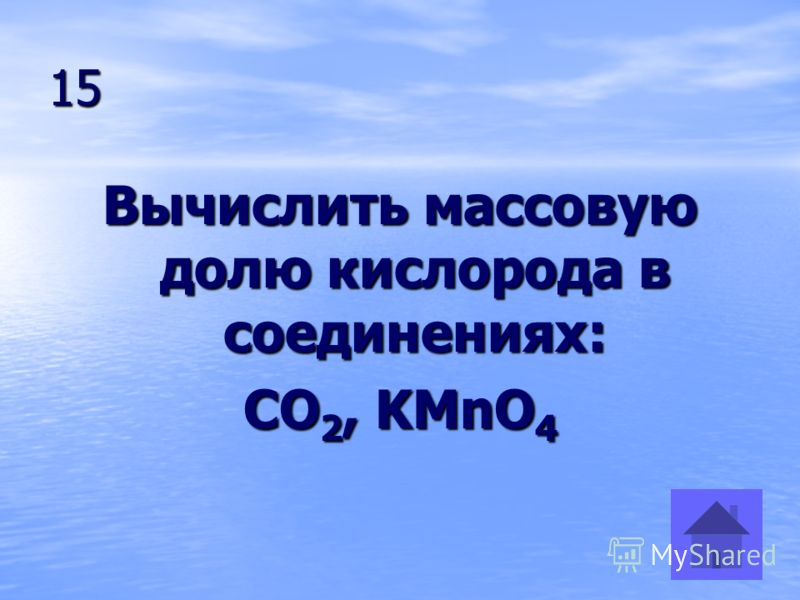 15 Вычислить массовую долю кислорода в соединениях: CO 2, KMnO 4