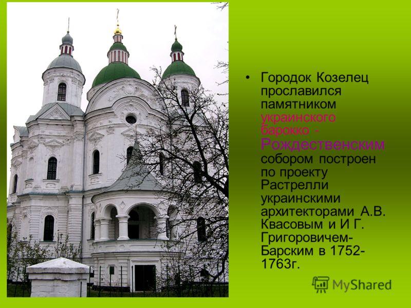 Городок Козелец прославился памятником украинского барокко - Рождественским собором построен по проекту Растрелли украинскими архитекторами А.В. Квасовым и И Г. Григоровичем- Барским в 1752- 1763г.