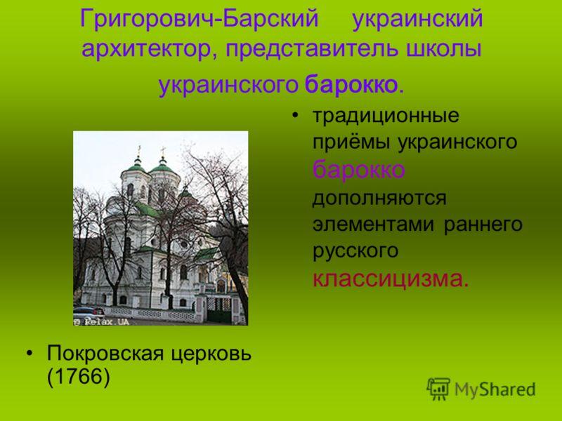 Григорович-Барский украинский архитектор, представитель школы украинского барокко. Покровская церковь (1766) традиционные приёмы украинского барокко дополняются элементами раннего русского классицизма.