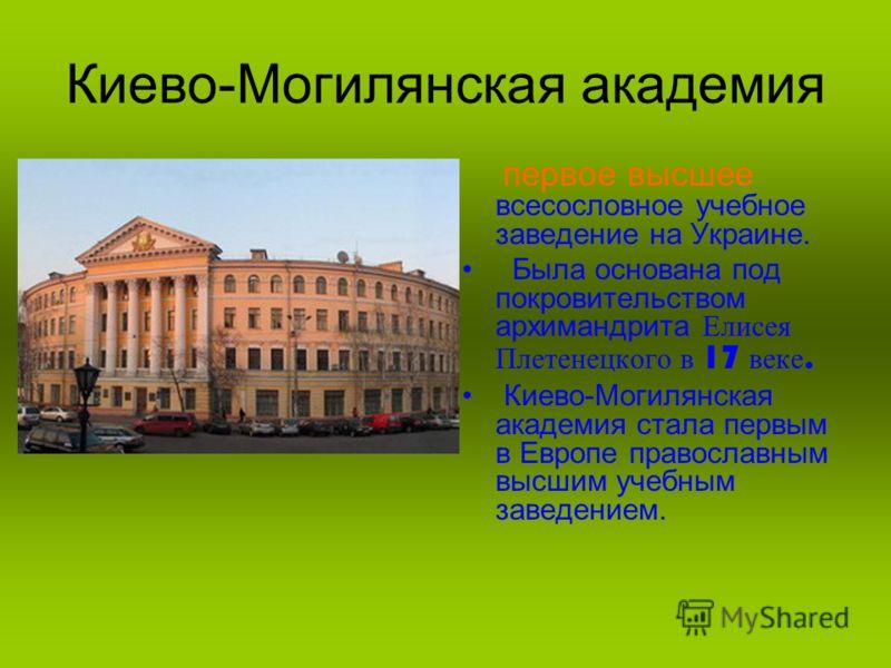 Киево-Могилянская академия первое высшее всесословное учебное заведение на Украине. Была основана под покровительством архимандрита Елисея Плетенецкого в 17 в еке. Киево-Могилянская академия стала первым в Европе православным высшим учебным заведение