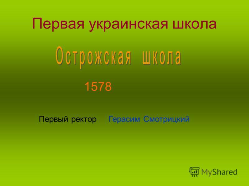 Первая украинская школа 1578 Первый ректор Герасим Смотрицкий