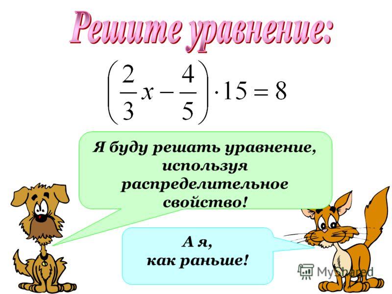 А я, как раньше! Я буду решать уравнение, используя распределительное свойство!