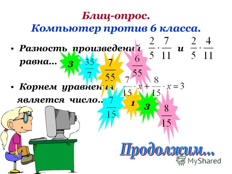 Блиц-опрос. Компьютер против 6 класса. Разность произведений и равна… Корнем уравнения является число… 3 1 3