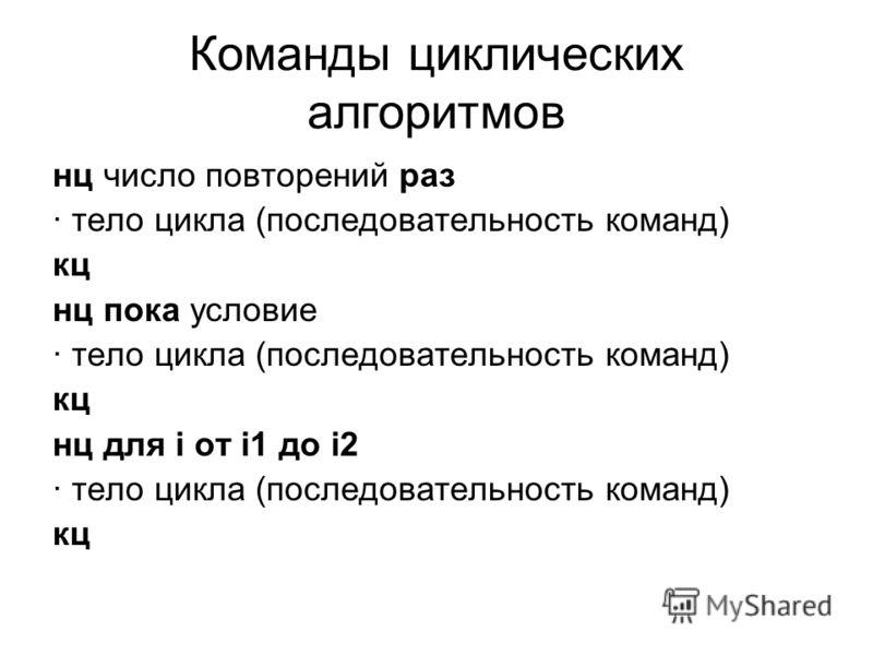 Команды циклических алгоритмов нц число повторений раз · тело цикла (последовательность команд) кц нц пока условие · тело цикла (последовательность команд) кц нц для i от i1 до i2 · тело цикла (последовательность команд) кц