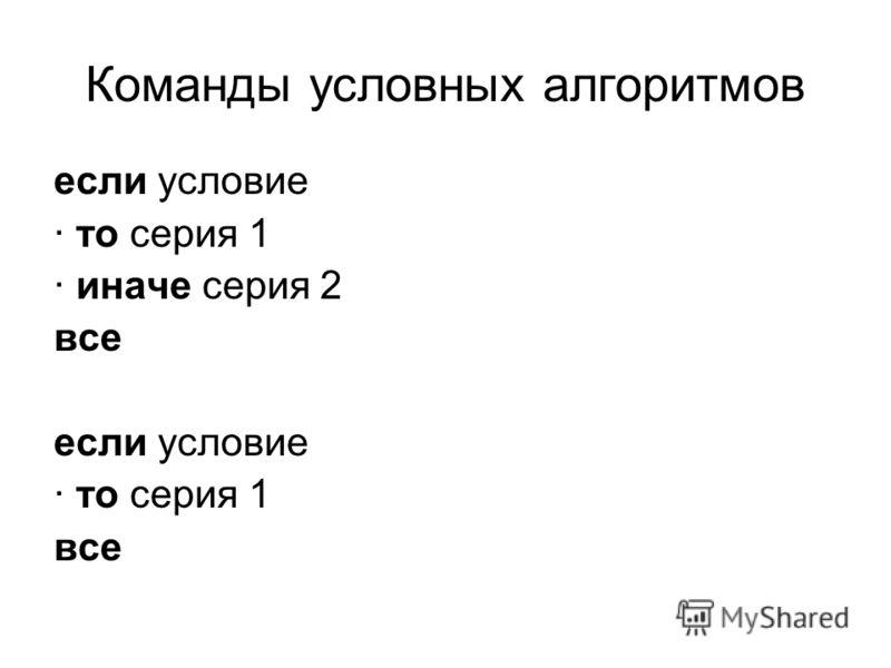 Команды условных алгоритмов если условие · то серия 1 · иначе серия 2 все если условие · то серия 1 все