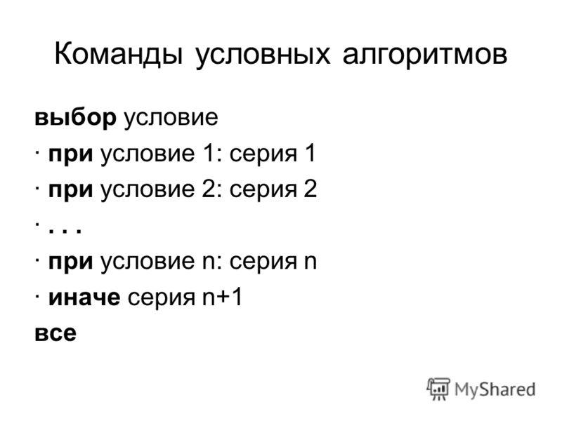 Команды условных алгоритмов выбор условие · при условие 1: серия 1 · при условие 2: серия 2 ·... · при условие n: серия n · иначе серия n+1 все
